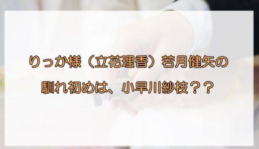 りっか様(立花理香)と若月健矢の馴れ初めは小早川紗枝か!?