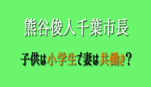 熊谷俊人千葉市長の子供は小学生?妻は共働きか自宅に居るのか?