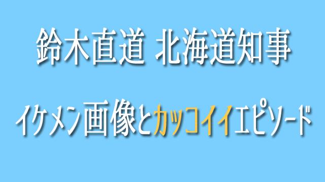 鈴木直道北海道知事 イケメン画像