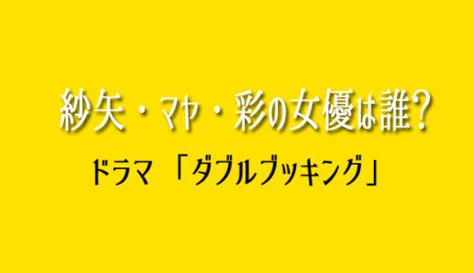 ダブルブッキングの紗矢・マヤ・彩の女優は誰?雄二の彼女役まとめ!