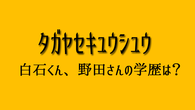 タガヤセキュウシュウ 学歴 野田 白石
