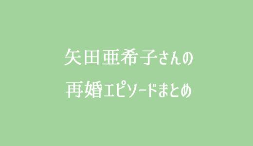 矢田亜希子は独身?旦那は今もいない?再婚相手の熱愛報道は?
