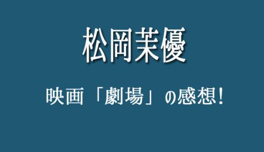 松岡茉優の演技力が高すぎて泣ける!映画「劇場」の感想!