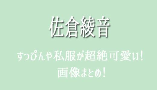 佐倉綾音のすっぴんや私服が超絶かわいい!素のあやねるまとめ【画像】