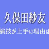 久保田紗友 演技力