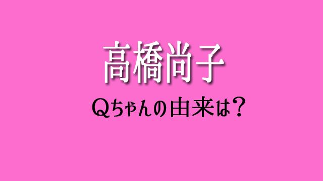 高橋尚子 Qちゃん 由来