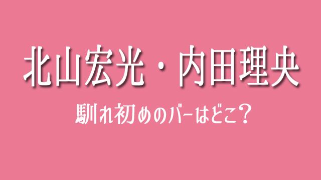 北山宏光 内田理央 バー どこ