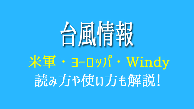 台風 米軍 ヨーロッパ Windy 見方 使い方