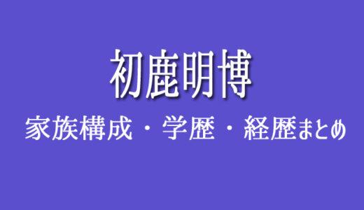 初鹿明博の家族構成(妻・子供)学歴(大学・高校)経歴まとめ!