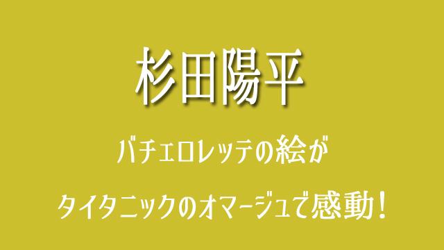 杉ちゃん 杉田陽平 バチェロレッテ タイタニック