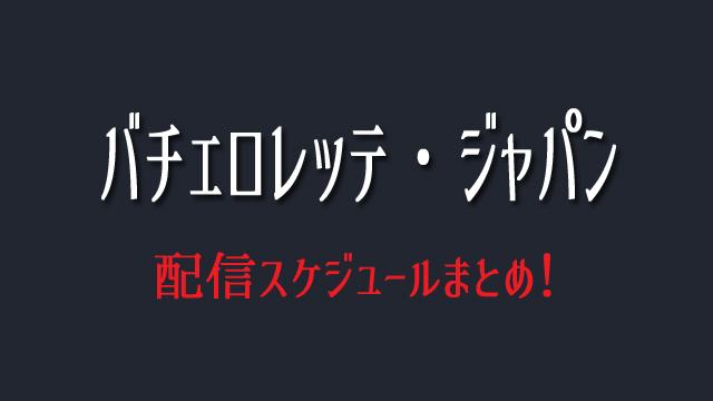バチェロレッテ・ジャパン 配信スケジュール