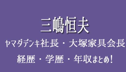 三嶋恒夫の経歴や年収・学歴(大学)まとめ!wikiはない?