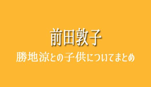 前田敦子と勝地涼の子供は何歳?顔写真や名前、性別、誕生日の公開は?
