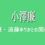 小澤廉 遠藤ゆりか 元カノ