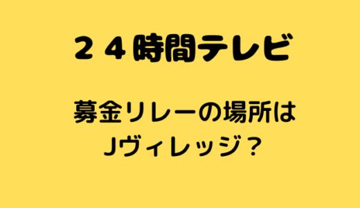 24時間テレビ募金リレー(マラソン)の場所はどこ?福島県のJヴィレッジ?