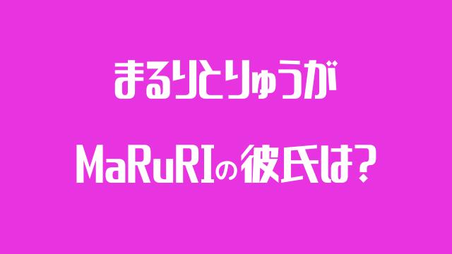 MaRuRi 彼氏 まるりとりゅうが