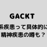 GACKT 神経系疾患 発声障害 てんかん