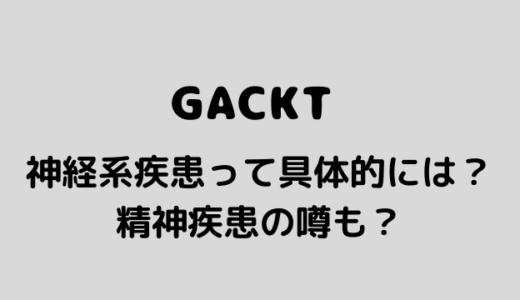 GACKTの神経系疾患はてんかん?精神病院入院の幼少期から精神疾患の噂も?