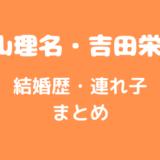 内山理名 吉田栄作 結婚歴 連れ子