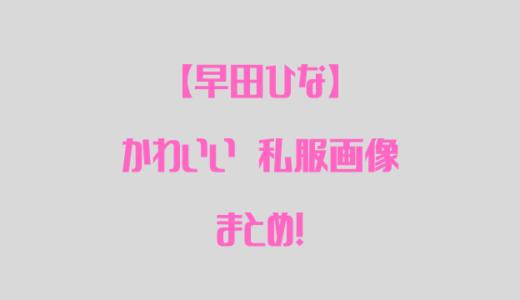 早田ひなの私服がオシャレ!かわいい画像まとめ!