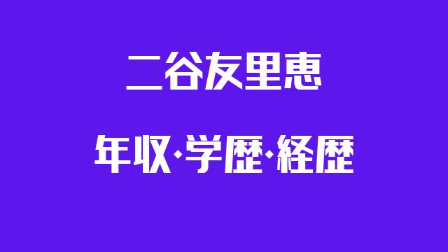 二谷友里恵 年収 学歴 経歴